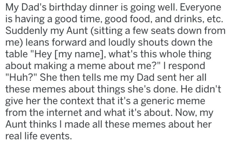 """Text - My Dad's birthday dinner is going well. Everyone is having a good time, good food, and drinks, etc. Suddenly my Aunt (sitting a few seats down from me) leans forward and loudly shouts down the table """"Hey [my name], what's this whole thing about making a meme about me?"""" I respond """"Huh?"""" She then tells me my Dad sent her all these memes about things she's done. He didn't give her the context that it's a generic meme from the internet and what it's about. Now, my Aunt thinks I made all these"""