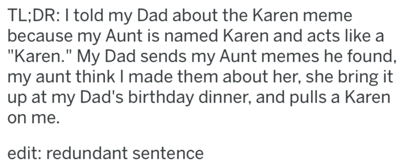 """Text - TL;DR:I told my Dad about the Karen meme because my Aunt is named Karen and acts like a """"Karen."""" My Dad sends my Aunt memes he found, my aunt think I made them about her, she bring it up at my Dad's birthday dinner, and pulls a Karen on me. edit: redundant sentence"""