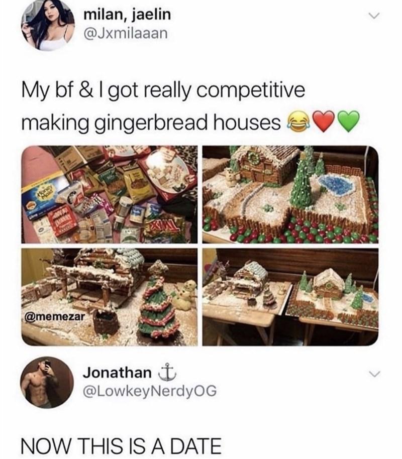 Organism - milan, jaelin @Jxmilaaan My bf & I got really competitive making gingerbread houses oney Mald @memezar Jonathan t @LowkeyNerdyOG NOW THIS IS A DATE