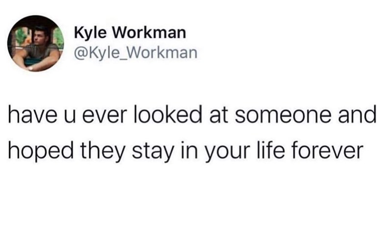 Text - Kyle Workman @Kyle_Workman have u ever looked at someone and hoped they stay in your life forever