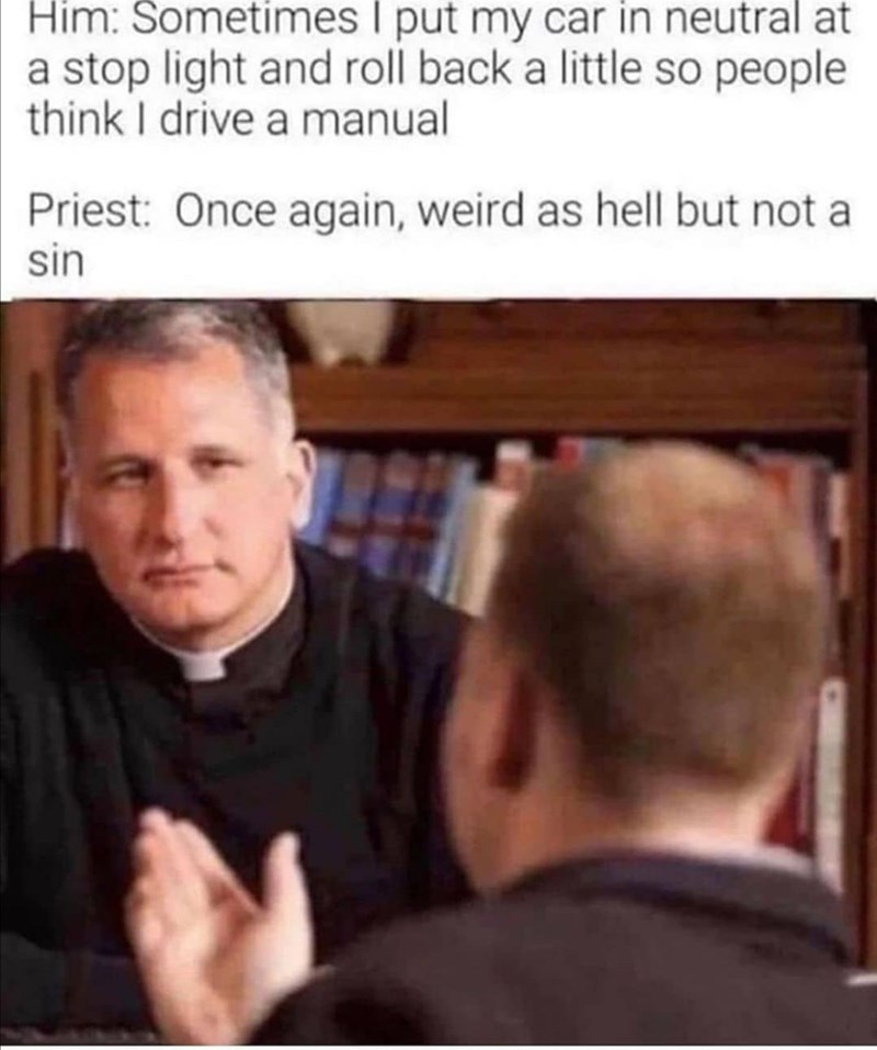 Facial expression - Him: Sometimes I put my car in neutral at a stop light and roll back a little so people think I drive a manual Priest: Once again, weird as hell but not a sin