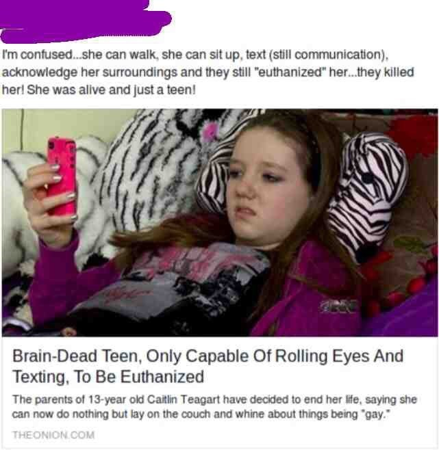 "Font - I'm confused.she can walk, she can sit up, text (still communication), acknowledge her surroundings and they still ""euthanized"" her.they killed her! She was alive and just a teen! Brain-Dead Teen, Only Capable Of Rolling Eyes And Texting, To Be Euthanized The parents of 13-year old Caitlin Teagart have decided to end her life, saying she can now do nothing but lay on the couch and whine about things being ""gay."" THEONION.COM"