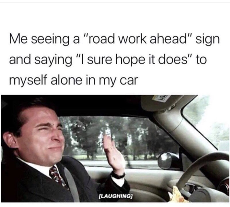 "Motor vehicle - Me seeing a ""road work ahead"" sign and saying ""I sure hope it does"" to myself alone in my car (LAUGHING)"