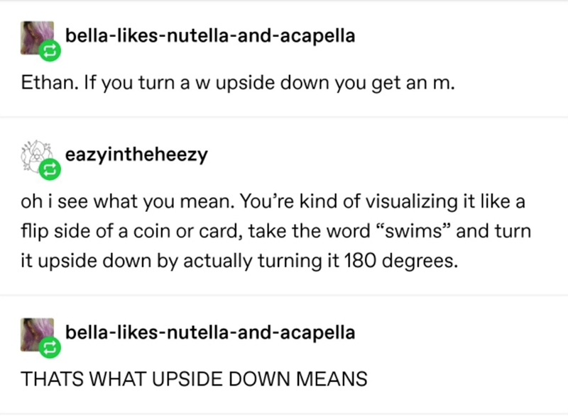 "Text - Text - bella-likes-nutella-and-acapella Ethan. If you turn a w upside down you get an m. eazyintheheezy oh i see what you mean. You're kind of visualizing it like a flip side of a coin or card, take the word ""swims"" and turn it upside down by actually turning it 180 degrees. bella-likes-nutella-and-acapella THATS WHAT UPSIDE DOWN MEANS"