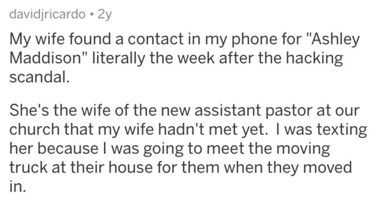 """Text - davidjricardo • 2y My wife found a contact in my phone for """"Ashley Maddison"""" literally the week after the hacking scandal. She's the wife of the new assistant pastor at our church that my wife hadn't met yet. I was texting her because I was going to meet the moving truck at their house for them when they moved in."""