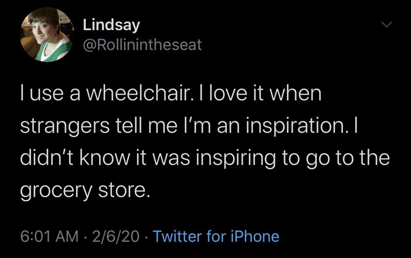 Text - Lindsay @Rollinintheseat | use a wheelchair. I love it when strangers tell me I'm an inspiration. I didn't know it was inspiring to go to the grocery store. 6:01 AM · 2/6/20 · Twitter for iPhone