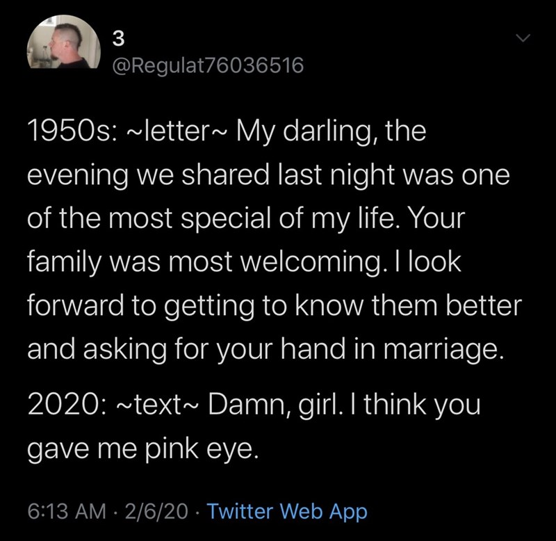 Text - 3 @Regulat76036516 1950s: ~letter~ My darling, the evening we shared last night was one of the most special of my life. Your family was most welcoming. I look forward to getting to know them better and asking for your hand in marriage. 2020: ~text~ Damn, girl. I think you gave me pink eye. 6:13 AM · 2/6/20 · Twitter Web App