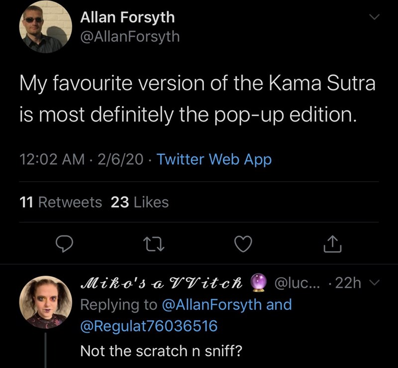 Text - Allan Forsyth @AllanForsyth My favourite version of the Kama Sutra is most definitely the pop-up edition. 12:02 AM · 2/6/20 · Twitter Web App 11 Retweets 23 Likes @luc... · 22h Miko's a VV itch Replying to @AllanForsyth and @Regulat76036516 Not the scratch n sniff?