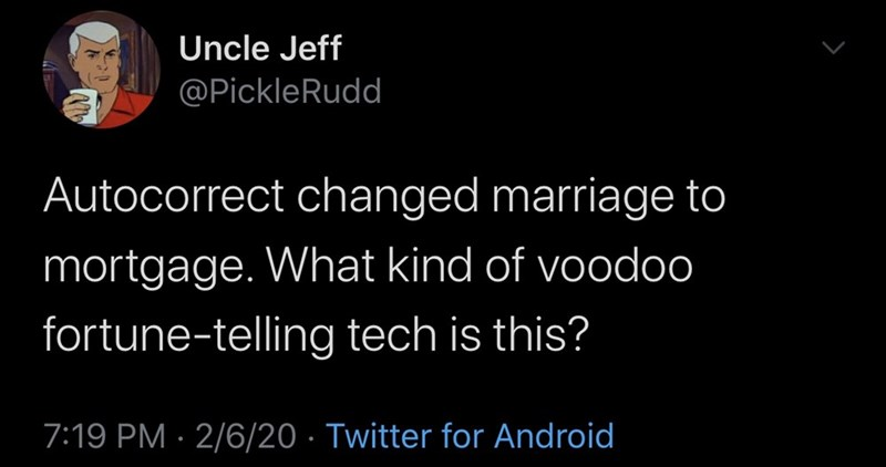 Text - Uncle Jeff @PickleRudd Autocorrect changed marriage to mortgage. What kind of voodoo fortune-telling tech is this? 7:19 PM · 2/6/20 · Twitter for Android