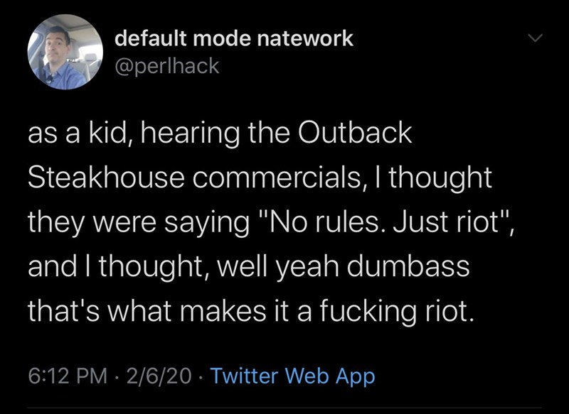 """Text - default mode natework @perlhack as a kid, hearing the Outback Steakhouse commercials, I thought they were saying """"No rules. Just riot"""", and I thought, well yeah dumbass that's what makes it a fucking riot. 6:12 PM · 2/6/20 · Twitter Web App"""