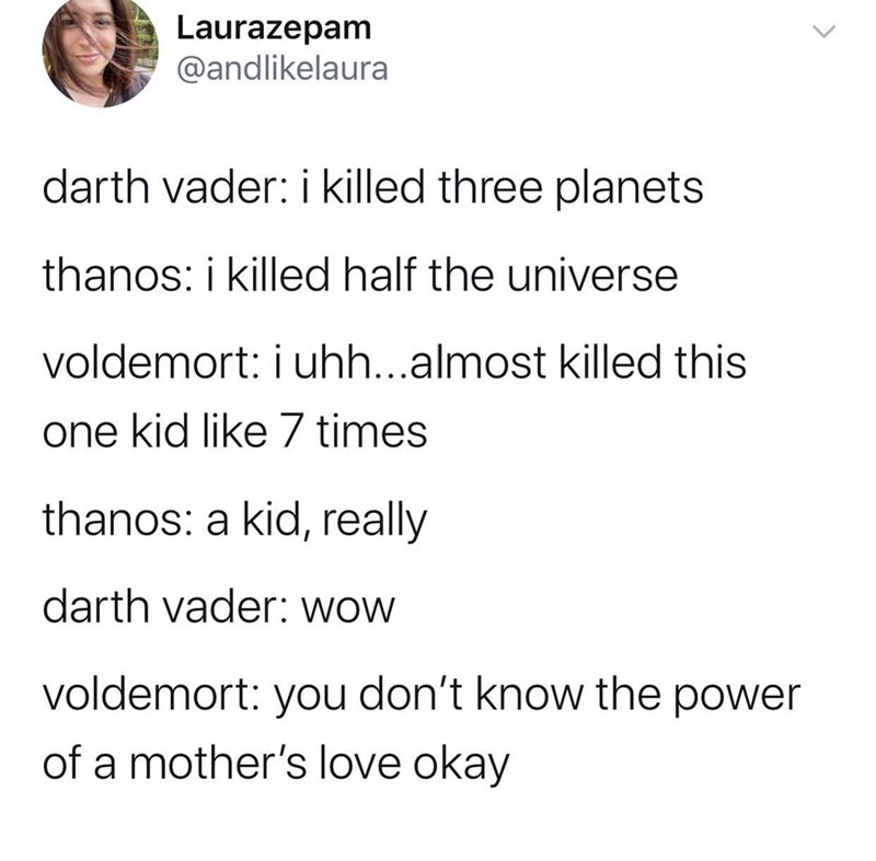 Text - Laurazepam @andlikelaura darth vader: i killed three planets thanos: i killed half the universe voldemort: i uhh...almost killed this one kid like 7 times thanos: a kid, really darth vader: wow voldemort: you don't know the power of a mother's love okay