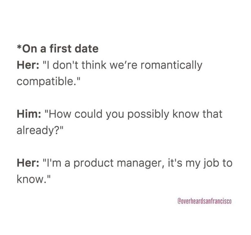 """Text - *On a first date Her: """"I don't think we're romantically compatible."""" Him: """"How could you possibly know that already?"""" Her: """"I'm a product manager, it's my job to know."""" Coverheardsanfrancisco"""