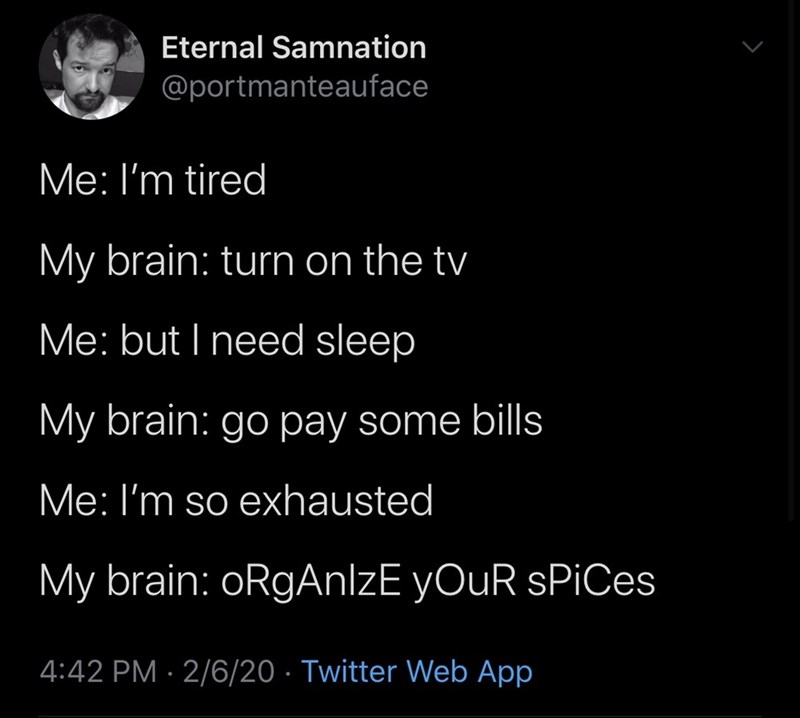 Text - Eternal Samnation @portmanteauface Me: l'm tired My brain: turn on the tv Me: but I need sleep My brain: go pay some bills Me: I'm so exhausted My brain: oRgAnlzE yOuR sPiCes 4:42 PM · 2/6/20 · Twitter Web App