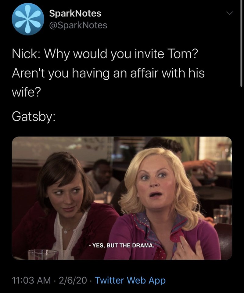Text - SparkNotes @SparkNotes Nick: Why would you invite Tom? Aren't you having an affair with his wife? Gatsby: - YES, BUT THE DRAMA. 11:03 AM · 2/6/20 · Twitter Web App