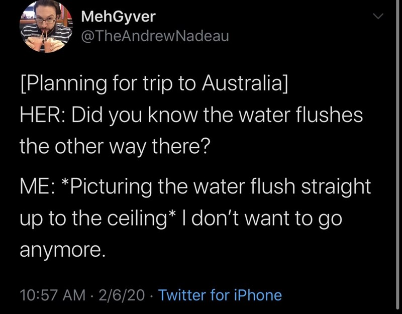 Text - MehGyver @TheAndrewNadeau [Planning for trip to Australia] HER: Did you know the water flushes the other way there? ME: *Picturing the water flush straight up to the ceiling* I don't want to go anymore. 10:57 AM · 2/6/20 · Twitter for iPhone