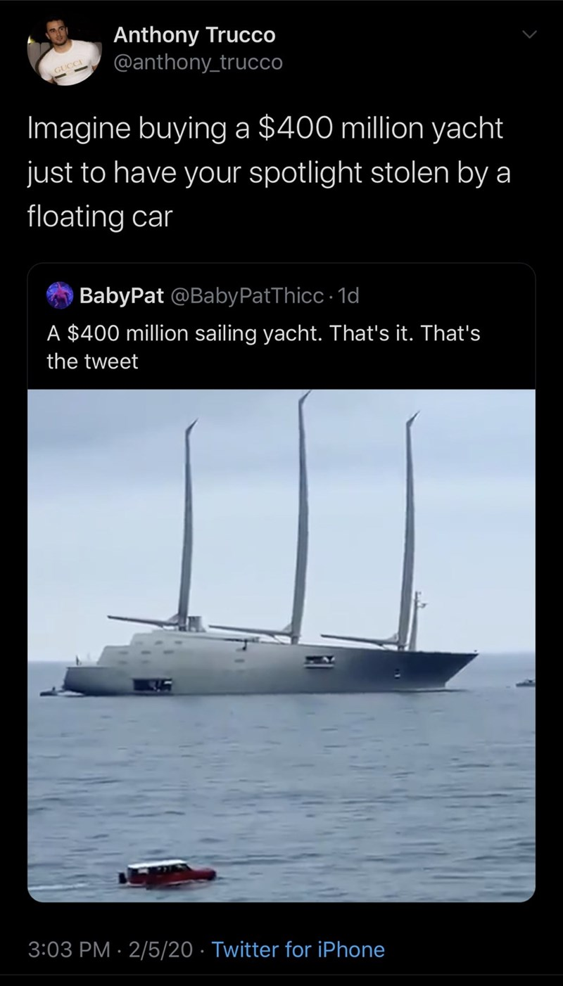 Text - Anthony Trucco @anthony_trucco GUCCI Imagine buyinga $400 million yacht just to have your spotlight stolen by a floating car BabyPat @BabyPatThicc · 1d A $400 million sailing yacht. That's it. That's the tweet 3:03 PM · 2/5/20 · Twitter for iPhone