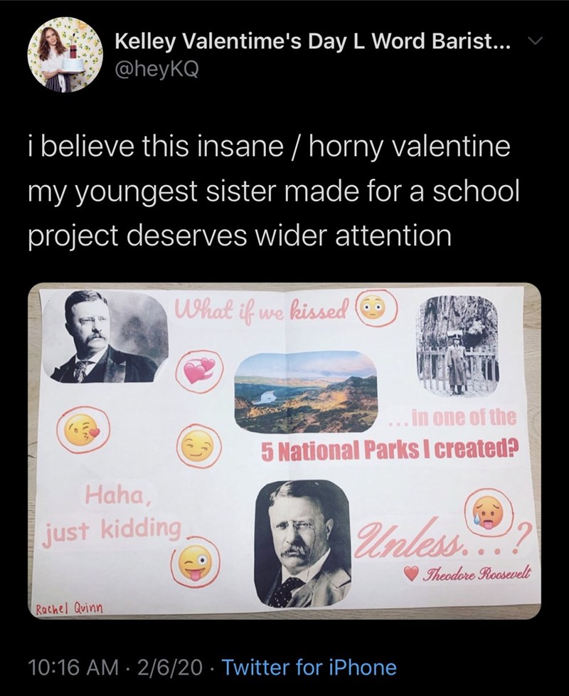 Text - Kelley Valentime's Day L Word Barist... v @heyKQ i believe this insane / horny valentine my youngest sister made for a school project deserves wider attention What if we kissed O .in one of the 5 National Parks I created? Haha, Unless? just kidding Theodore Roosevelt Rachel Quinn 10:16 AM · 2/6/20 · Twitter for iPhone