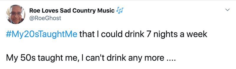 Text - Roe Loves Sad Country Music s @RoeGhost #My20sTaughtMe that I could drink 7 nights a week My 50s taught me, I can't drink any more ...