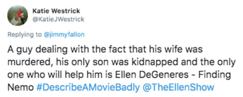 Text - Katie Westrick @KatieJWestrick Replying to @jimmyfallon A guy dealing with the fact that his wife was murdered, his only son was kidnapped and the only one who will help him is Ellen DeGeneres - Finding Nemo #DescribeAMovieBadly @TheEllenShow