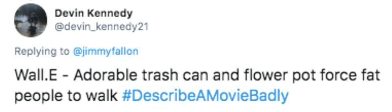 Text - Devin Kennedy @devin_kennedy21 Replying to @jimmyfallon Wall.E - Adorable trash can and flower pot force fat people to walk #DescribeAMovieBadly