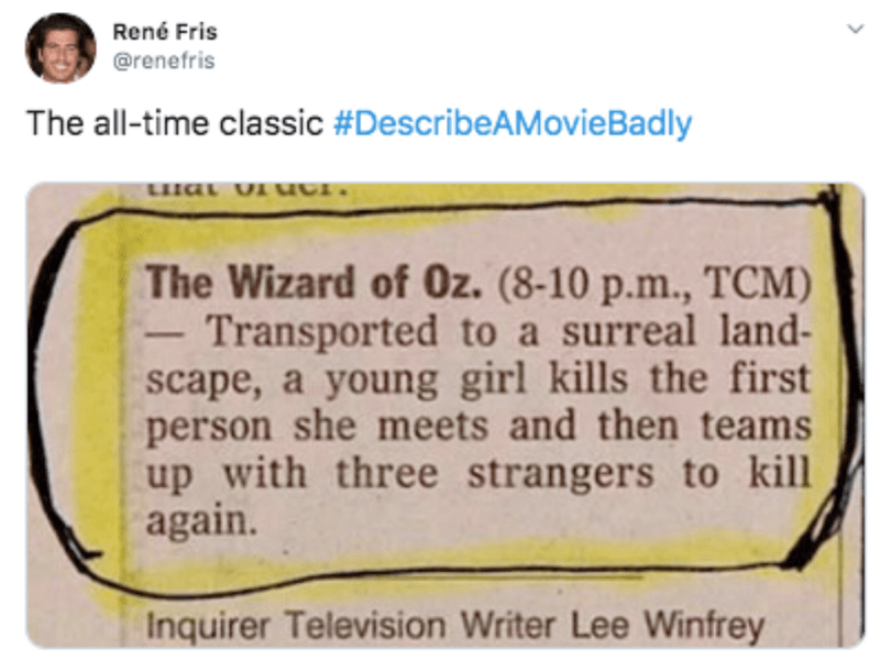 Text - René Fris @renefris The all-time classic #DescribeAMovieBadly The Wizard of Oz. (8-10 p.m., TCM) Transported to a surreal land- scape, a young girl kills the first person she meets and then teams up with three strangers to kill again. Inquirer Television Writer Lee Winfrey