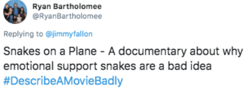 Text - Ryan Bartholomee @RyanBartholomee Replying to @jimmyfallon Snakes on a Plane - A documentary about why emotional support snakes are a bad idea #DescribeAMovieBadly