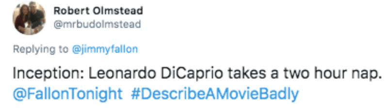 Text - Robert Olmstead @mrbudolmstead Replying to @jimmyfallon Inception: Leonardo DiCaprio takes a two hour nap. @FallonTonight #DescribeAMovieBadly