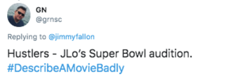 Text - GN @grnsc Replying to @jimmyfallon Hustlers - JLo's Super Bowl audition. #DescribeAMovieBadly