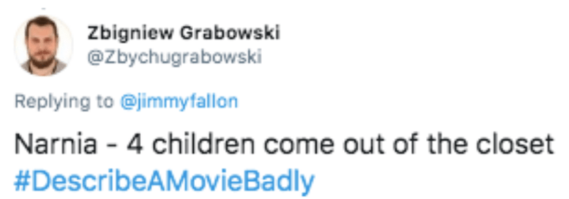 Text - Zbigniew Grabowski @zbychugrabowski Replying to @jimmyfallon Narnia - 4 children come out of the closet #DescribeAMovieBadly