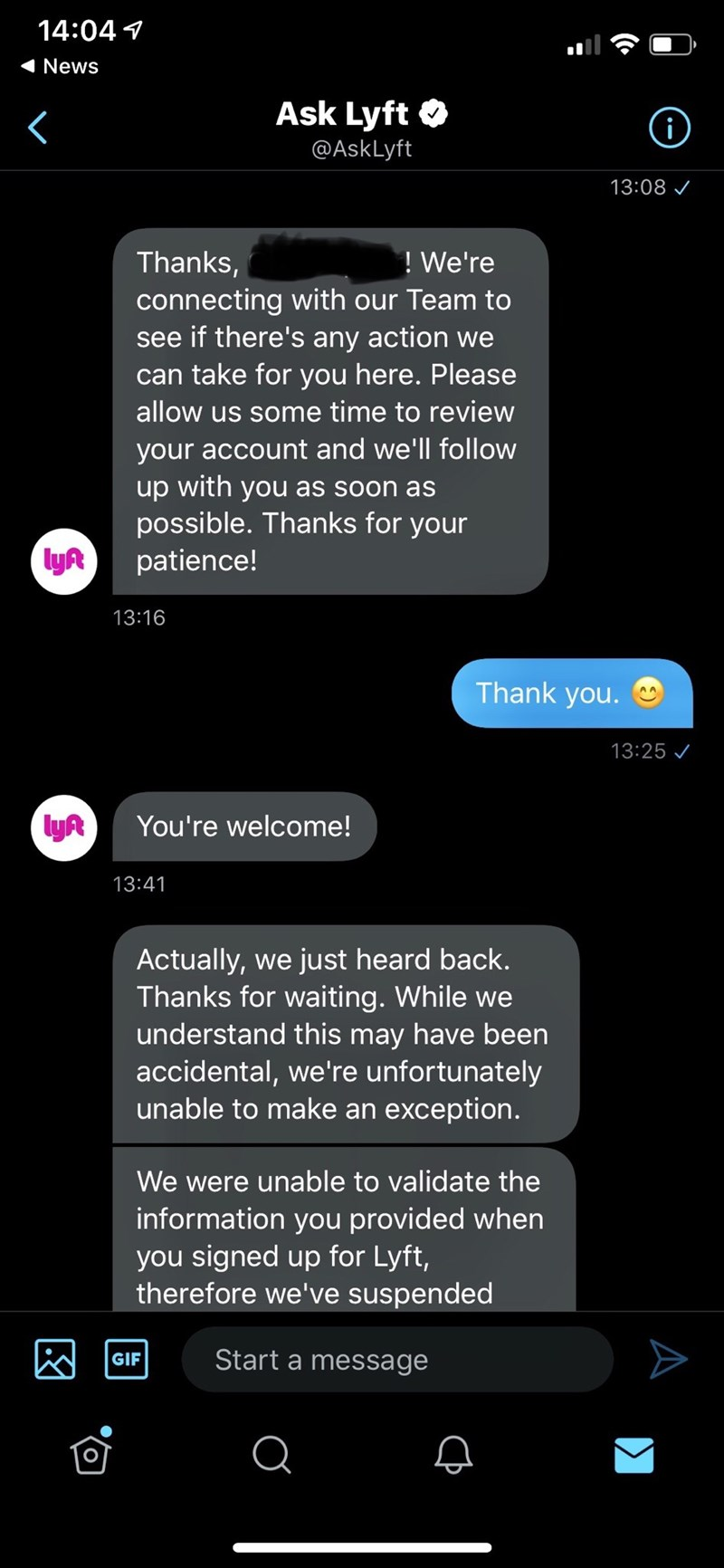Text - 14:04 4 News Ask Lyft O @AskLyft 13:08 ! We're Thanks, connecting with our Team to see if there's any action we can take for you here. Please allow us some time to review your account and we'll follow up with you as soon as possible. Thanks for your patience! lyR 13:16 Thank you. 13:25 / lyR You're welcome! 13:41 Actually, we just heard back. Thanks for waiting. While we understand this may have been accidental, we're unfortunately unable to make an exception. We were unable to validate t