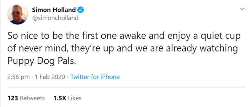 Text - Simon Holland @simoncholland So nice to be the first one awake and enjoy a quiet cup of never mind, they're up and we are already watching Puppy Dog Pals. 2:58 pm · 1 Feb 2020 · Twitter for iPhone 1.5K Likes 123 Retweets