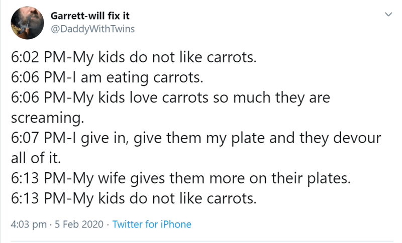 Text - Garrett-will fix it @DaddyWithTwins 6:02 PM-My kids do not like carrots. 6:06 PM-I am eating carrots. 6:06 PM-My kids love carrots so much they are screaming. 6:07 PM-I give in, give them my plate and they devour all of it. 6:13 PM-My wife gives them more on their plates. 6:13 PM-My kids do not like carrots. 4:03 pm · 5 Feb 2020 · Twitter for iPhone