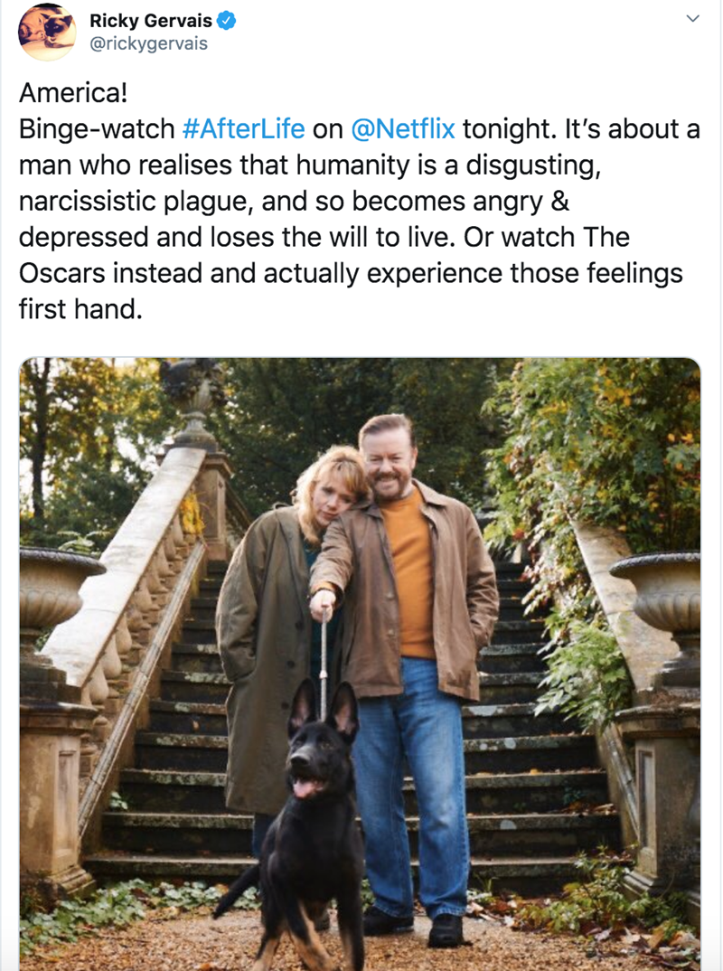 Canidae - Ricky Gervais @rickygervais America! Binge-watch #AfterLife on @Netflix tonight. It's about a man who realises that humanity is a disgusting, narcissistic plague, and so becomes angry & depressed and loses the will to live. Or watch The Oscars instead and actually experience those feelings first hand.