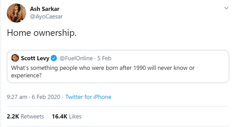 Text - Ash Sarkar @AyoCaesar Home ownership. Scott Levy @FuelOnline 5 Feb What's something people who were born after 1990 will never know or experience? 9:27 am · 6 Feb 2020 · Twitter for iPhone 2.2K Retweets 16.4K Likes