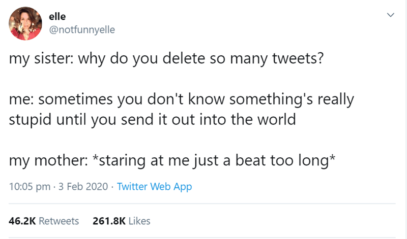 Text - elle @notfunnyelle my sister: why do you delete so many tweets? me: sometimes you don't know something's really stupid until you send it out into the world my mother: *staring at me just a beat too long* 10:05 pm · 3 Feb 2020 · Twitter Web App 46.2K Retweets 261.8K Likes