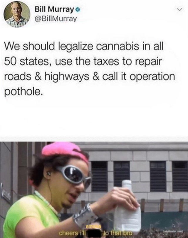 Text - Bill Murray e @BillMurray We should legalize cannabis in all 50 states, use the taxes to repair roads & highways & call it operation pothole. smee cheers i'll to that bro