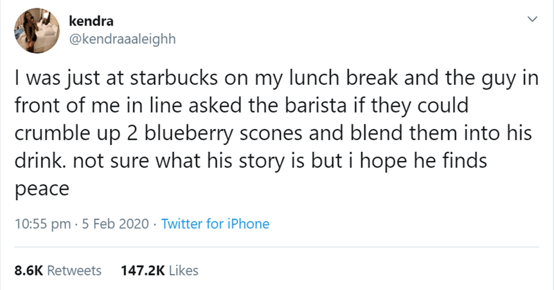 Text - kendra @kendraaaleighh I was just at starbucks on my lunch break and the guy in front of me in line asked the barista if they could crumble up 2 blueberry scones and blend them into his drink. not sure what his story is but i hope he finds peace 10:55 pm · 5 Feb 2020 · Twitter for iPhone 8.6K Retweets 147.2K Likes