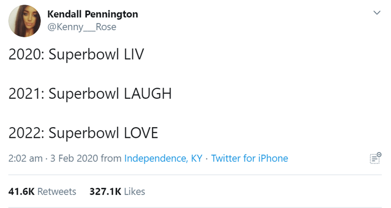 Text - Kendall Pennington @Kenny_Rose 2020: Superbowl LIV 2021: Superbowl LAUGH 2022: Superbowl LOVE 2:02 am · 3 Feb 2020 from Independence, KY · Twitter for iPhone 41.6K Retweets 327.1K Likes