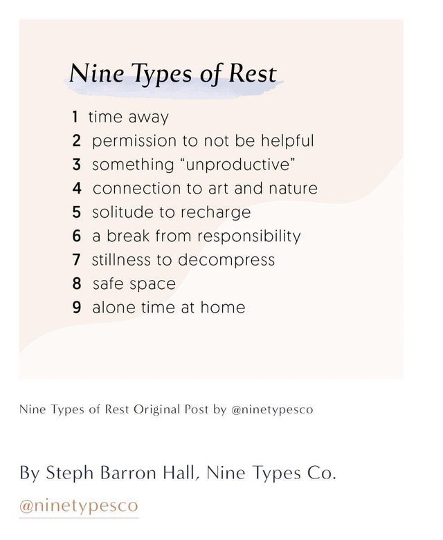 """Text - Nine Types of Rest 1 time away 2 permission to not be helpful 3 something """"unproductive"""" 4 connection to art and nature 5 solitude to recharge 6 a break from responsibility 7 stillness to decompress 8 safe space 9 alone time at home Nine Types of Rest Original Post by @ninetypesco By Steph Barron Hall, Nine Types Co. @ninetypesco"""