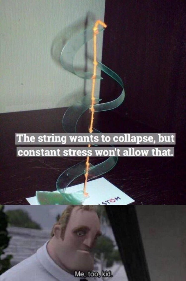 The string wants to collapse, but constant stress won't allow that. STOM Me, too, kid.