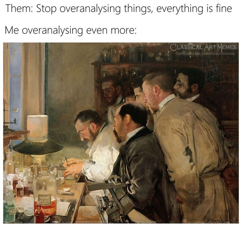 Text - Them: Stop overanalysing things, everything is fine Me overanalysing even more: CLASSICAL ART MEMES facebook.com/classicalartmemes J.Serella Bntda 97