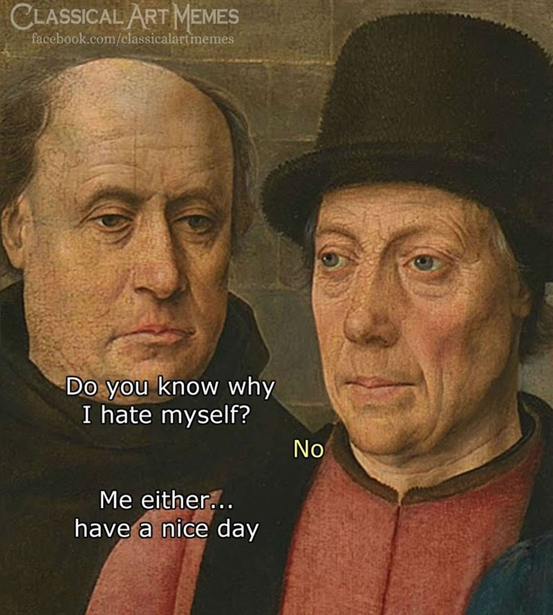 Skin - CLASSICAL ART MEMES facebook.com/classicalartmemes Do you know why I hate myself? No Me either... have a nice day