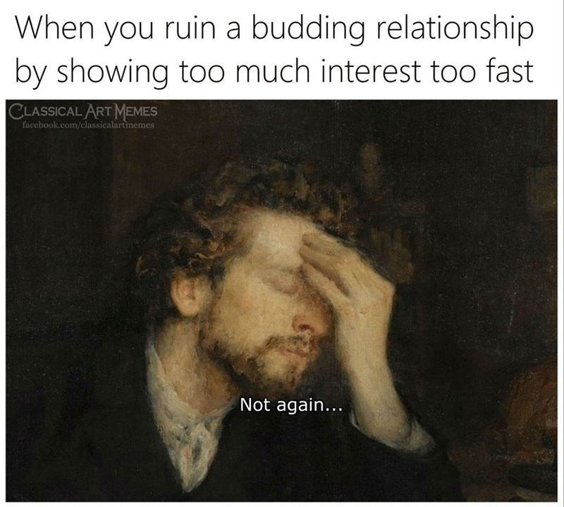 Text - When you ruin a budding relationship by showing too much interest too fast CLASSICAL ART MEMES facebook.com/classicalartmemes Not again...