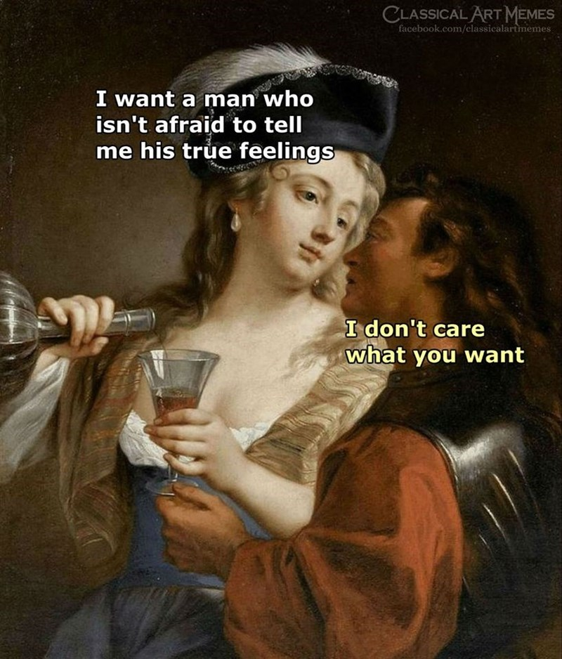 Art - CLASSICAL ART MEMES facebook.com/classicalartmemes I want a man who isn't afraid to tell me his true feelings I don't care what you want