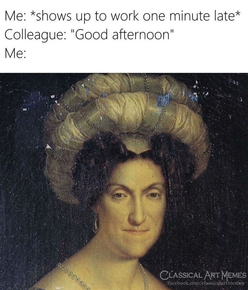 """Hair - Me: *shows up to work one minute late* Colleague: """"Good afternoon"""" Me: CLASSICAL ART MEMES facebook.com/classicalartmemes"""