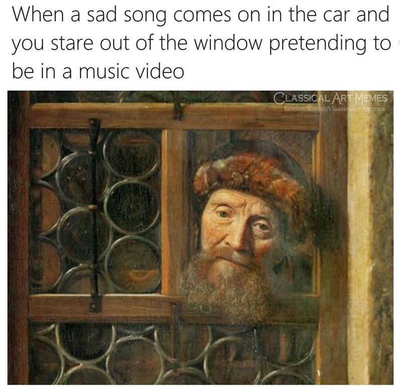 Text - When a sad song comes on in the car and you stare out of the window pretending to be in a music video CLASSICAL ART MEMES facebook.com/classicalartmemes