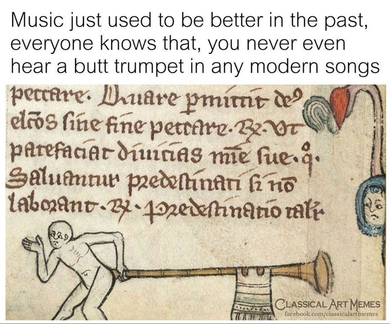 Text - Music just used to be better in the past, everyone knows that, you never even hear a butt trumpet in any modern songs peccare. Puare pmirnt de elcos fine fine petrire-BT parefaciar diuiciAS mie fue q. Salumnur pzedeinari fi no tabonant-Bi 4ozedelhnatio rali CLASSICAL ART MEMES facebook.com/classicalartmemes