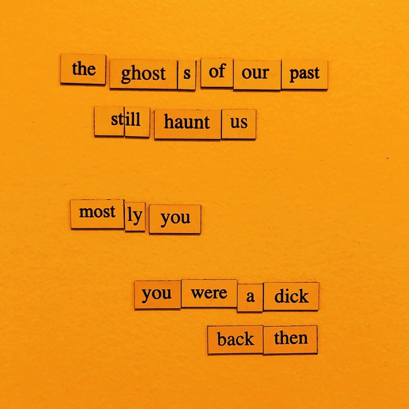 Text - the ghosts of our past still haunt us most ly you dick you were a back then