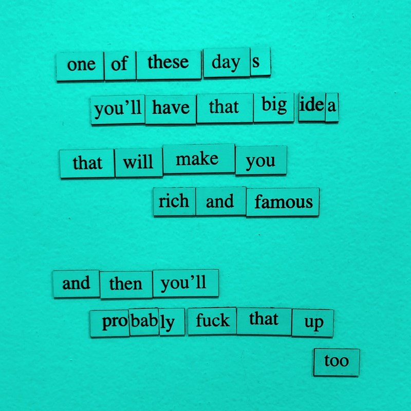 Text - one of these | day s you'll have that big ide a make that will you rich and famous and then you'll probably fuck that up too