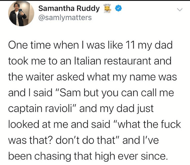 "Text - Text - Samantha Ruddy @samlymatters One time when I was like 11 my dad took me to an Italian restaurant and the waiter asked what my name was and I said ""Sam but you can call me captain ravioli"" and my dad just looked at me and said ""what the fuck was that? don't do that"" and I've been chasing that high ever since."